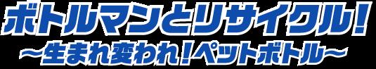 ボトルマンとリサイクル!〜生まれ変われ!ペットボトル!〜